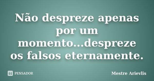 Não despreze apenas por um momento...despreze os falsos eternamente.... Frase de Mestre Ariévlis.