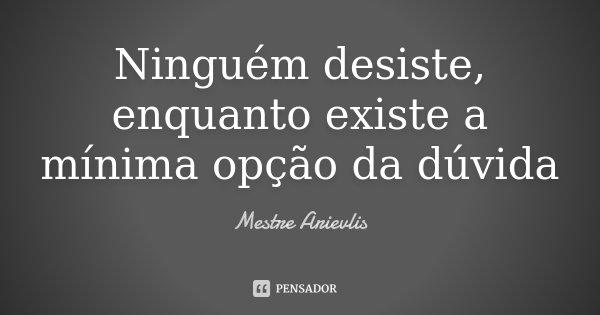 Ninguém desiste, enquanto existe a mínima opção da dúvida... Frase de Mestre Ariévlis.