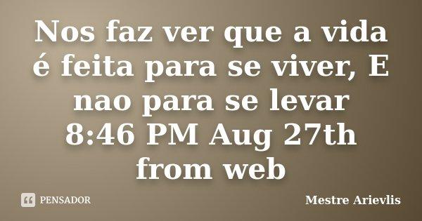 Nos faz ver que a vida é feita para se viver, E nao para se levar 8:46 PM Aug 27th from web... Frase de Mestre Ariévlis.