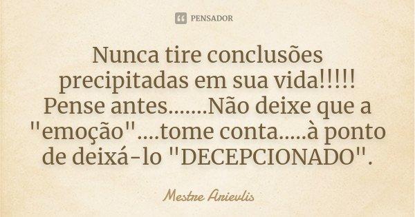 """Nunca tire conclusões precipitadas em sua vida!!!!! Pense antes.......Não deixe que a """"emoção""""....tome conta.....à ponto de deixá-lo """"DECEPCIONAD... Frase de Mestre Ariévlis."""