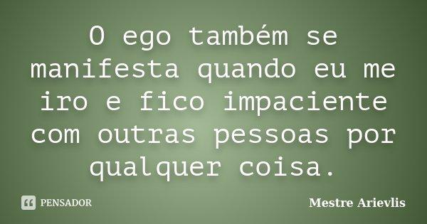O ego também se manifesta quando eu me iro e fico impaciente com outras pessoas por qualquer coisa.... Frase de Mestre Arievlis.