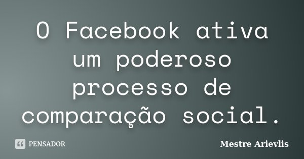 O Facebook ativa um poderoso processo de comparação social.... Frase de Mestre Ariévlis.