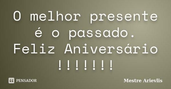 O melhor presente é o passado. Feliz Aniversário !!!!!!!... Frase de Mestre Ariévlis.