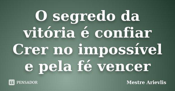 O segredo da vitória é confiar Crer no impossível e pela fé vencer... Frase de Mestre Ariévlis.