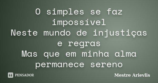 O simples se faz impossível Neste mundo de injustiças e regras Mas que em minha alma permanece sereno... Frase de Mestre Ariévlis.