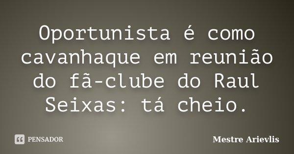 Oportunista é como cavanhaque em reunião do fã clube do Raul Seixas, ta cheio.... Frase de Mestre Ariévlis.