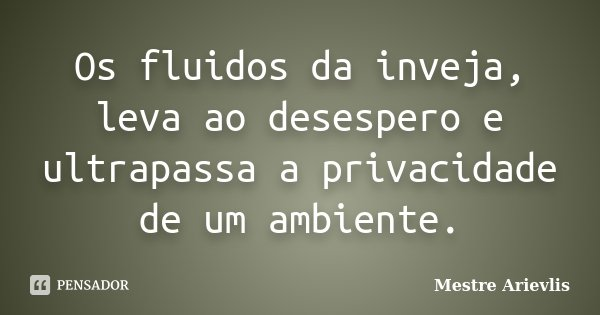 Os fluidos da inveja, leva ao desespero e ultrapassa a privacidade de um ambiente.... Frase de Mestre Ariévlis.