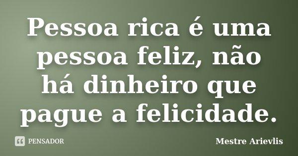 Pessoa rica é uma pessoa feliz, não há dinheiro que pague a felicidade.... Frase de Mestre Ariévlis.