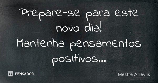 Prepare-se para este novo dia! Mantenha pensamentos positivos...... Frase de Mestre Ariévlis.