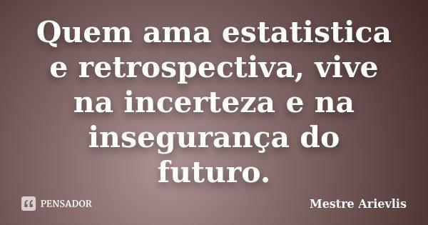 Quem ama estatistica e retrospectiva, vive na incerteza e na insegurança do futuro.... Frase de Mestre Ariévlis.
