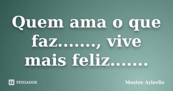 Quem ama o que faz......., vive mais feliz.......... Frase de Mestre Ariévlis.