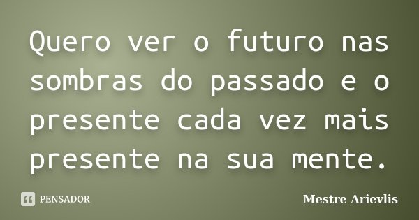 Quero ver o futuro nas sombras do passado e o presente cada vez mais presente na sua mente.... Frase de Mestre Ariévlis.