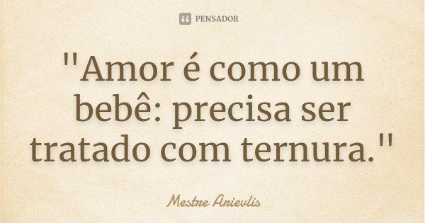 """""""Amor é como um bebê: precisa ser tratado com ternura.""""... Frase de Mestre Arievlis."""