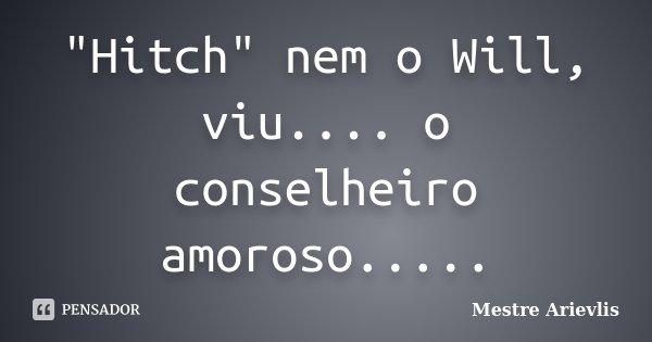 """""""Hitch"""" nem o Will, viu.... o conselheiro amoroso........ Frase de Mestre Ariévlis."""