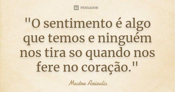 """""""O sentimento é algo que temos e ninguém nos tira so quando nos fere no coração.""""... Frase de Mestre Arievlis."""