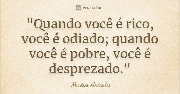 """""""Quando você é rico, você é odiado; quando você é pobre, você é desprezado.""""... Frase de Mestre Arievlis."""