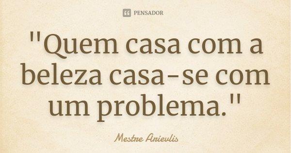 """""""Quem casa com a beleza casa-se com um problema.""""... Frase de Mestre Arievlis."""