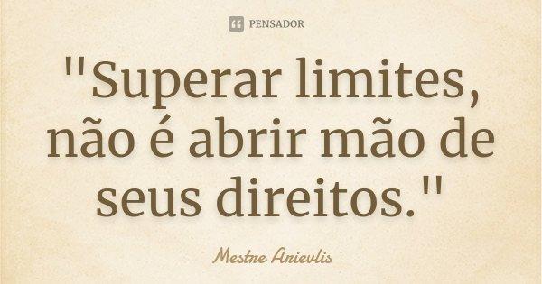 """""""Superar limites, não é abrir mão de seus direitos.""""... Frase de Mestre Arievlis."""