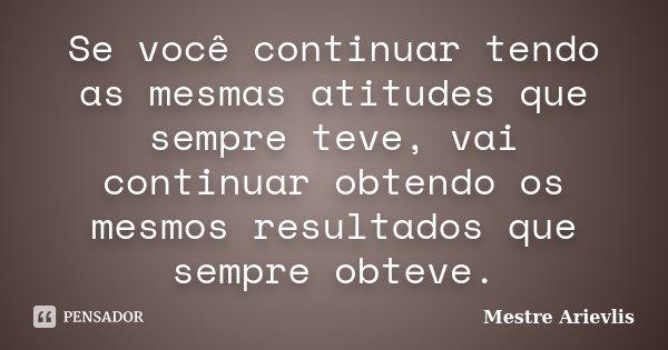 Se você continuar tendo as mesmas atitudes que sempre teve, vai continuar obtendo os mesmos resultados que sempre obteve.... Frase de Mestre Ariévlis.