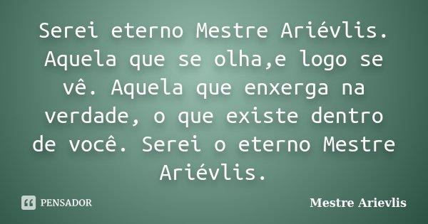 Serei eterno Mestre Ariévlis. Aquela que se olha,e logo se vê. Aquela que enxerga na verdade, o que existe dentro de você. Serei o eterno Mestre Ariévlis.... Frase de Mestre Ariévlis.