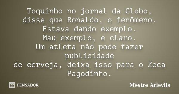 Toquinho, no jornal da Globo, disse que Ronaldo,o fenomeno. Estava dando exemplo. Mal exemplo é claro. Um atleta não pode fazer publicidade de cerveja, deixa is... Frase de Mestre Ariévlis.