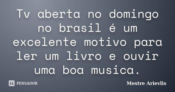 Tv aberta no domingo no brasil é um excelente motivo para ler um livro e ouvir uma boa musica.... Frase de Mestre Ariévlis.