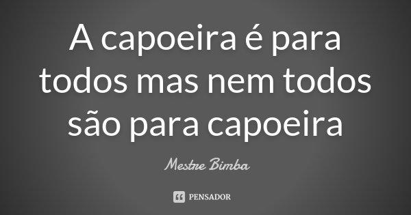 A capoeira é para todos mas nem todos são para capoeira... Frase de Mestre Bimba.