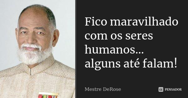 Fico maravilhado com os seres humanos... alguns até falam!... Frase de Mestre DeRose.