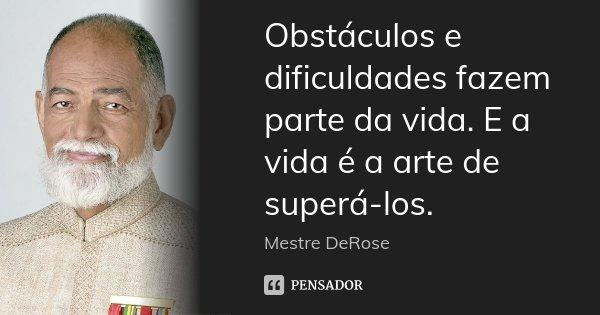Obstáculos e dificuldades fazem parte da vida. E a vida é a arte de superá-los.... Frase de Mestre DeRose.