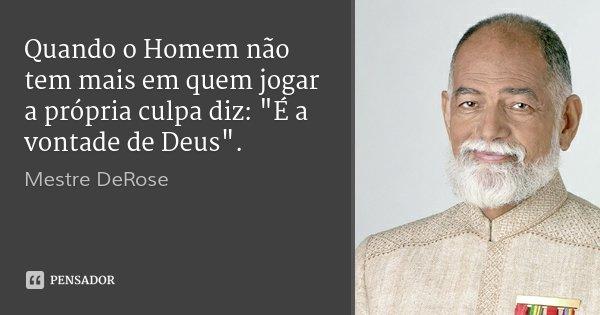 """Quando o Homem não tem mais em quem jogar a própria culpa diz: """"É a vontade de Deus"""".... Frase de Mestre DeRose."""