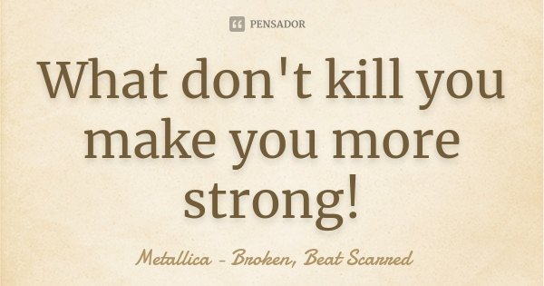 What don't kill you make you more strong!... Frase de Metallica - Broken, Beat Scarred.