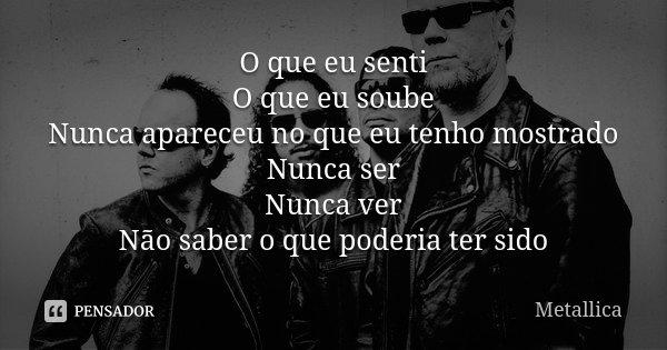 O que eu senti O que eu soube Nunca apareceu no que eu tenho mostrado Nunca ser Nunca ver Não saber o que poderia ter sido... Frase de Metallica.