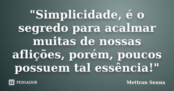 """""""Simplicidade, é o segredo para acalmar muitas de nossas aflições, porém, poucos possuem tal essência!""""... Frase de Mettran Senna."""