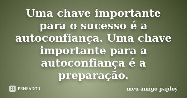 Uma chave importante para o sucesso é a autoconfiança. Uma chave importante para a autoconfiança é a preparação.... Frase de meu amigo paploy.