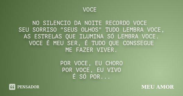 """VOCE NO SILENCIO DA NOITE RECORDO VOCE SEU SORRISO """"SEUS OLHOS"""" TUDO LEMBRA VOCE, AS ESTRELAS QUE ILUMINA SÓ LEMBRA VOCE. VOCE É MEU SER, É TUDO QUE C... Frase de MEU AMOR."""