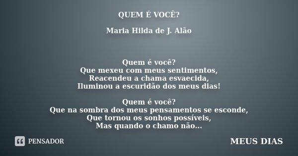 QUEM É VOCÊ? Maria Hilda de J. Alão Quem é você? Que mexeu com meus sentimentos, Reacendeu a chama esvaecida, Iluminou a escuridão dos meus dias! Quem é você? Q... Frase de MEUS DIAS.