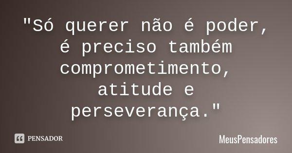 """""""Só querer não é poder, é preciso também comprometimento, atitude e perseverança.""""... Frase de MeusPensadores."""