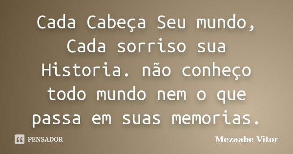 Cada Cabeça Seu mundo, Cada sorriso sua Historia. não conheço todo mundo nem o que passa em suas memorias.... Frase de Mezaabe Vitor.
