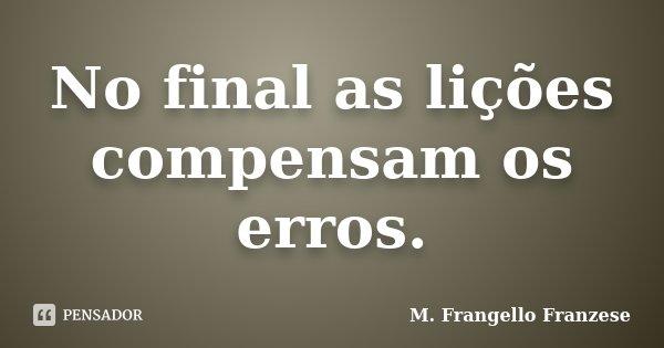 No final as lições compensam os erros.... Frase de M. Frangello Franzese.