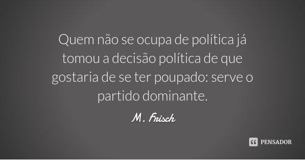Quem não se ocupa de política já tomou a decisão política de que gostaria de se ter poupado: serve o partido dominante.... Frase de M. Frisch.
