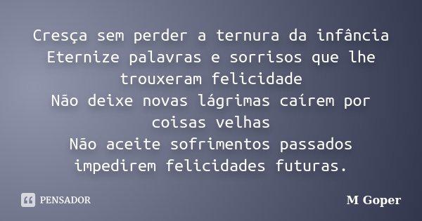 Cresça sem perder a ternura da infância Eternize palavras e sorrisos que lhe trouxeram felicidade Não deixe novas lágrimas caírem por coisas velhas Não aceite s... Frase de M Goper.