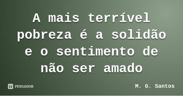 A mais terrível pobreza é a solidão e o sentimento de não ser amado... Frase de M. G. Santos.