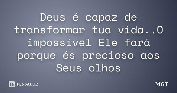 Deus é capaz de transformar tua vida..O impossível Ele fará porque és precioso aos Seus olhos... Frase de MGT.