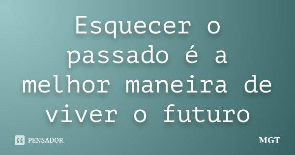 Esquecer o passado é a melhor maneira de viver o futuro... Frase de MGT.