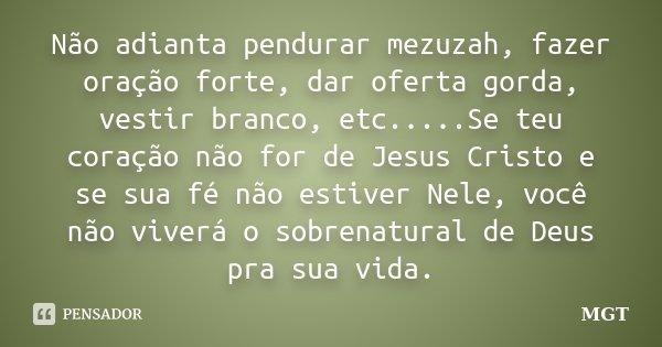 Não adianta pendurar mezuzah, fazer oração forte, dar oferta gorda, vestir branco, etc.....Se teu coração não for de Jesus Cristo e se sua fé não estiver Nele, ... Frase de MGT.