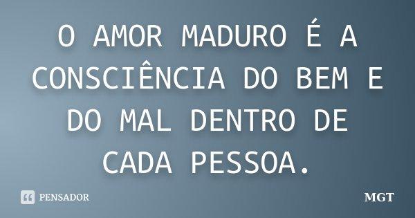 O AMOR MADURO É A CONSCIÊNCIA DO BEM E DO MAL DENTRO DE CADA PESSOA.... Frase de MGT.