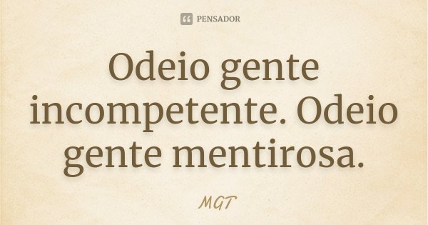 Odeio gente incompetente. Odeio gente mentirosa.... Frase de MGT.