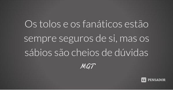 Os tolos e os fanáticos estão sempre seguros de si, mas os sábios são cheios de dúvidas... Frase de MGT.