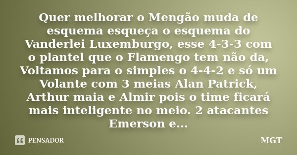 Quer melhorar o Mengão muda de esquema esqueça o esquema do Vanderlei Luxemburgo, esse 4-3-3 com o plantel que o Flamengo tem não da, Voltamos para o simples o ... Frase de MGT.