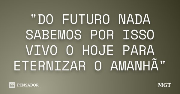 """""""DO FUTURO NADA SABEMOS POR ISSO VIVO O HOJE PARA ETERNIZAR O AMANHÃ""""... Frase de MGT."""